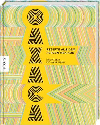 Oaxaca: Rezepte aus dem Herzen Mexikos. Ein schönes und informatives mexikanisches Kochbuch jenseits des Tex-Mex-Klischees.